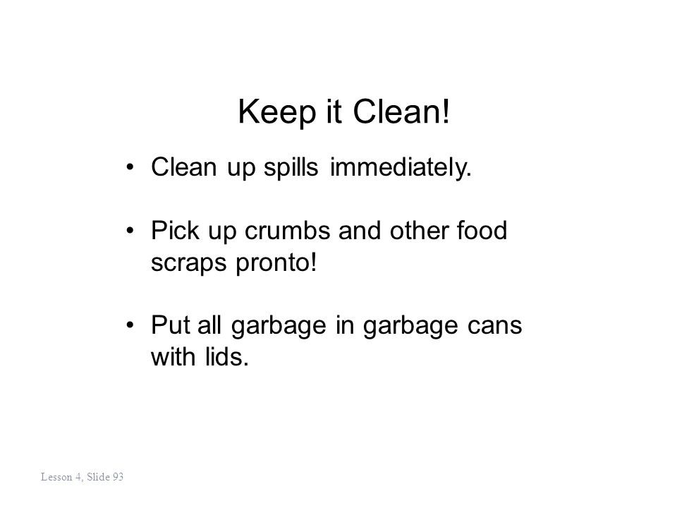 Keep it Clean. Clean up spills immediately. Pick up crumbs and other food scraps pronto.