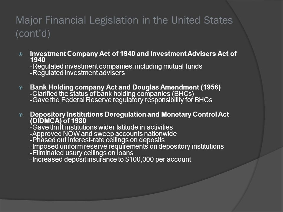 Major Financial Legislation in the United States (contd) Investment Company Act of 1940 and Investment Advisers Act of 1940 -Regulated investment comp