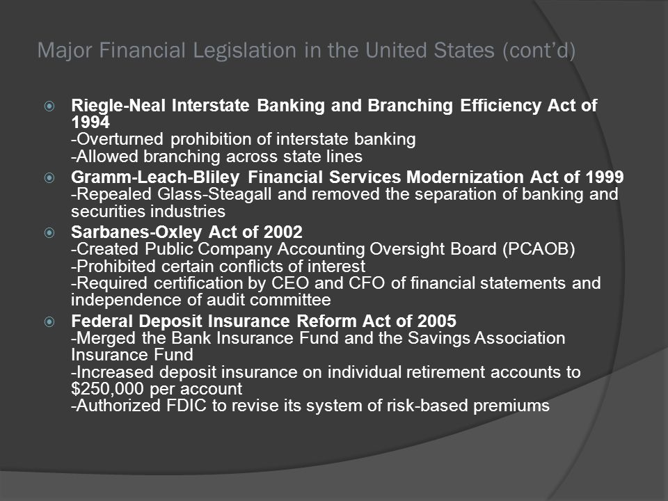 Major Financial Legislation in the United States (contd) Riegle-Neal Interstate Banking and Branching Efficiency Act of 1994 -Overturned prohibition o