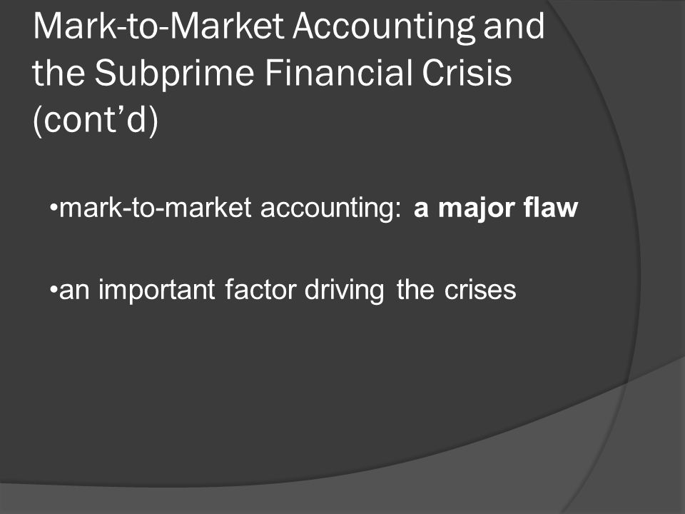 Mark-to-Market Accounting and the Subprime Financial Crisis (contd) mark-to-market accounting: a major flaw an important factor driving the crises