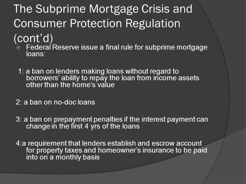 The Subprime Mortgage Crisis and Consumer Protection Regulation (contd) Federal Reserve issue a final rule for subprime mortgage loans: 1: a ban on le