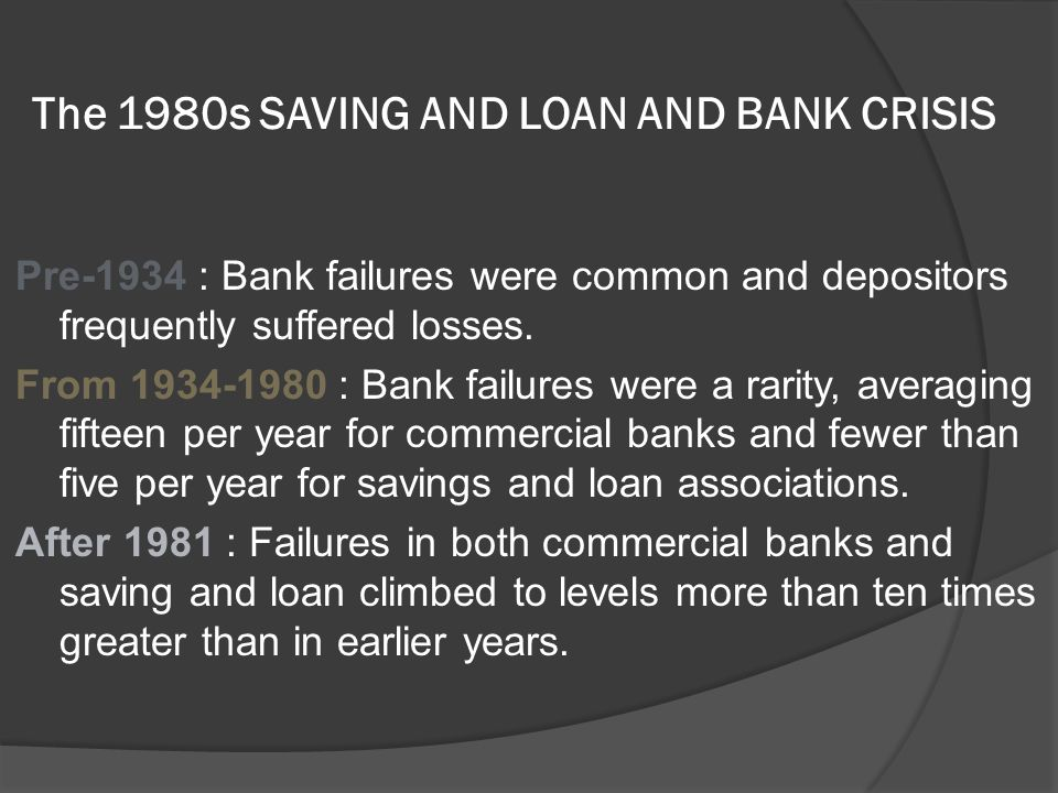 The 1980s SAVING AND LOAN AND BANK CRISIS Pre-1934 : Bank failures were common and depositors frequently suffered losses. From 1934-1980 : Bank failur