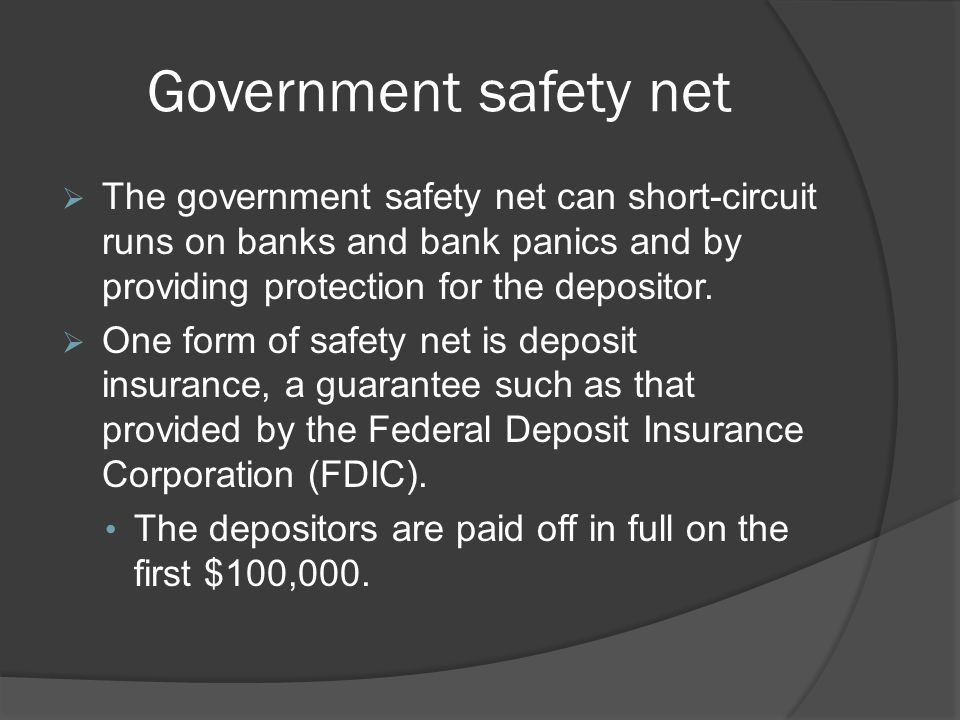 Government safety net The government safety net can short-circuit runs on banks and bank panics and by providing protection for the depositor. One for