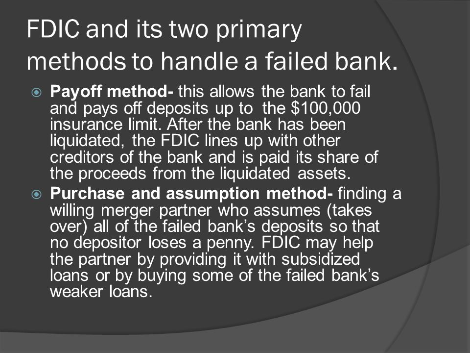 FDIC and its two primary methods to handle a failed bank. Payoff method- this allows the bank to fail and pays off deposits up to the $100,000 insuran