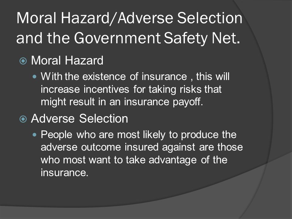 Moral Hazard/Adverse Selection and the Government Safety Net. Moral Hazard With the existence of insurance, this will increase incentives for taking r