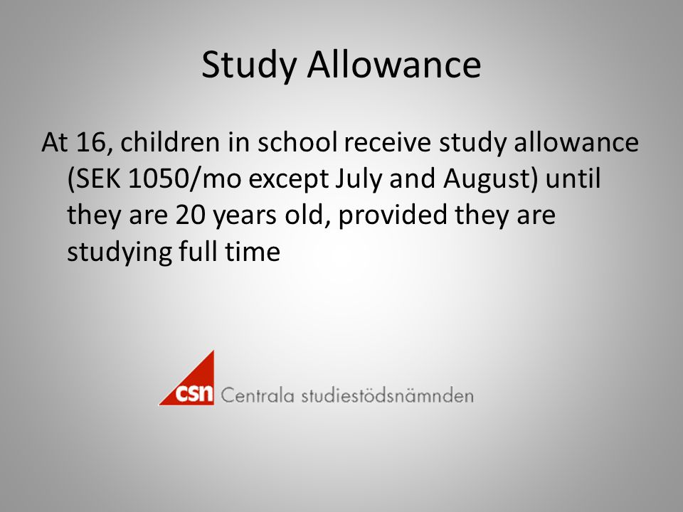Study Allowance At 16, children in school receive study allowance (SEK 1050/mo except July and August) until they are 20 years old, provided they are studying full time