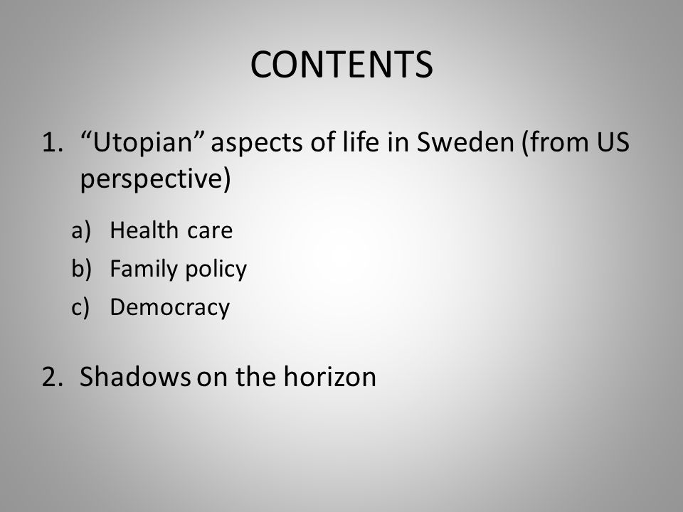 CONTENTS 1.Utopian aspects of life in Sweden (from US perspective) a)Health care b)Family policy c)Democracy 2.Shadows on the horizon