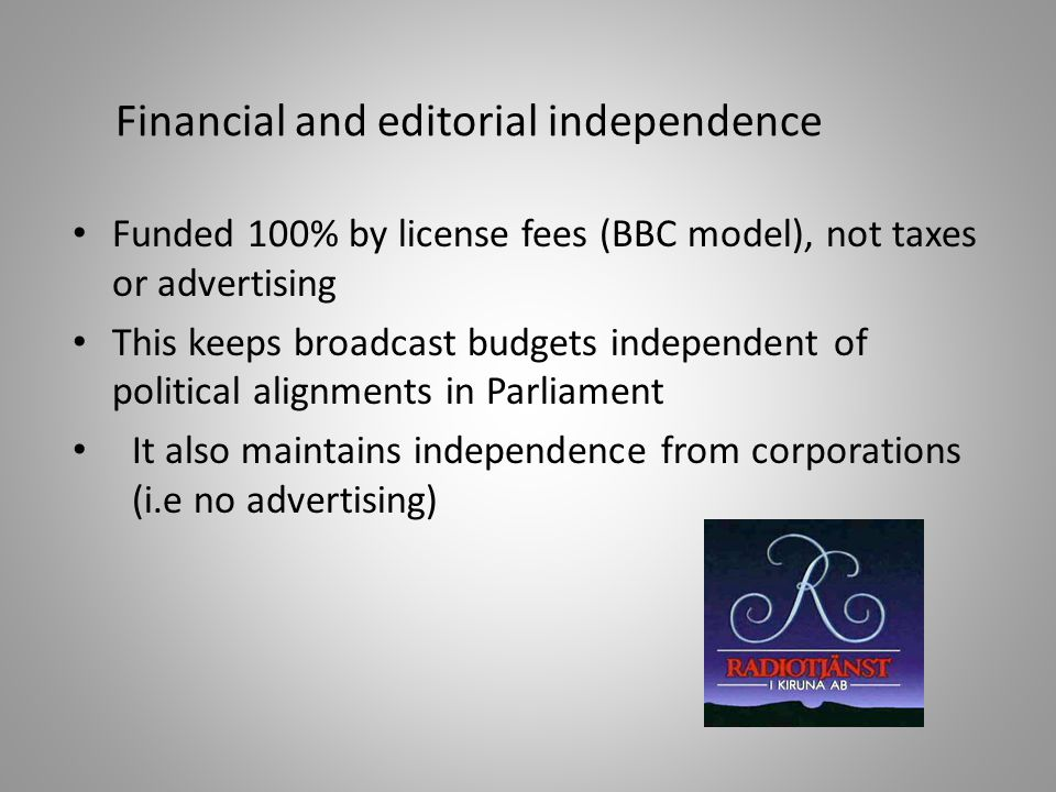 Funded 100% by license fees (BBC model), not taxes or advertising This keeps broadcast budgets independent of political alignments in Parliament It also maintains independence from corporations (i.e no advertising) Financial and editorial independence