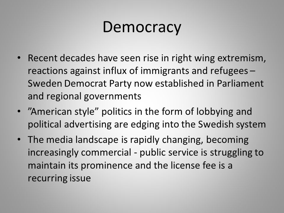 Democracy Recent decades have seen rise in right wing extremism, reactions against influx of immigrants and refugees – Sweden Democrat Party now established in Parliament and regional governments American style politics in the form of lobbying and political advertising are edging into the Swedish system The media landscape is rapidly changing, becoming increasingly commercial - public service is struggling to maintain its prominence and the license fee is a recurring issue