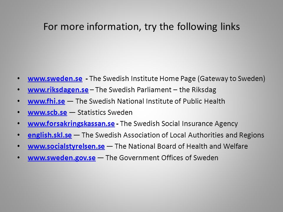 For more information, try the following links www.sweden.se - The Swedish Institute Home Page (Gateway to Sweden) www.sweden.se www.riksdagen.se – The Swedish Parliament – the Riksdag www.riksdagen.se www.fhi.se The Swedish National Institute of Public Health www.fhi.se www.scb.se Statistics Sweden www.scb.se www.forsakringskassan.se - The Swedish Social Insurance Agency www.forsakringskassan.se english.skl.se The Swedish Association of Local Authorities and Regions english.skl.se www.socialstyrelsen.se The National Board of Health and Welfare www.socialstyrelsen.se www.sweden.gov.se The Government Offices of Sweden www.sweden.gov.se