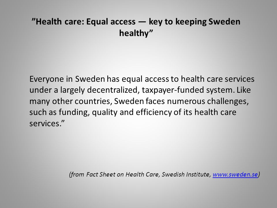 Health care: Equal access key to keeping Sweden healthy Everyone in Sweden has equal access to health care services under a largely decentralized, taxpayer-funded system.