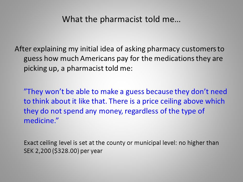 What the pharmacist told me… After explaining my initial idea of asking pharmacy customers to guess how much Americans pay for the medications they are picking up, a pharmacist told me: They wont be able to make a guess because they dont need to think about it like that.