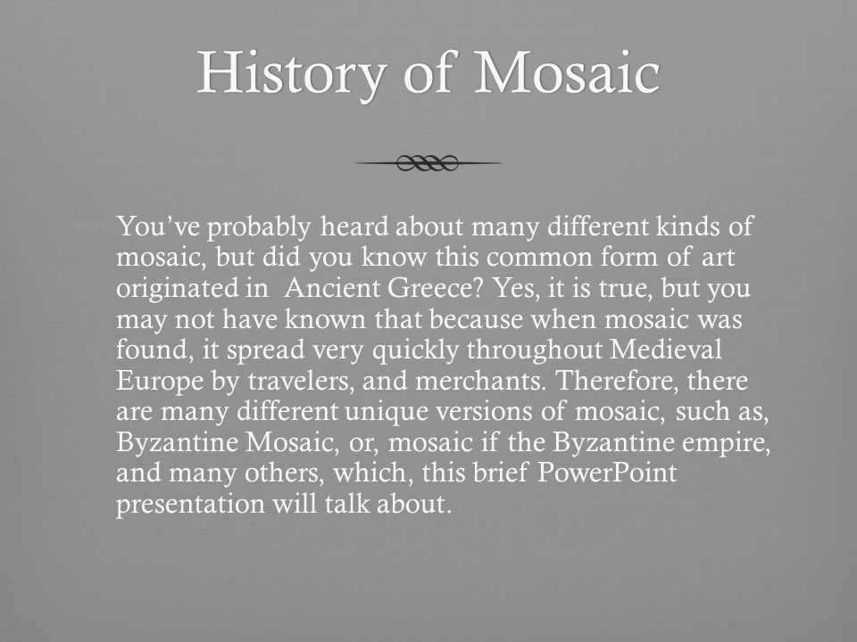 History of MosaicHistory of Mosaic Youve probably heard about many different kinds of mosaic, but did you know this common form of art originated in Ancient Greece.