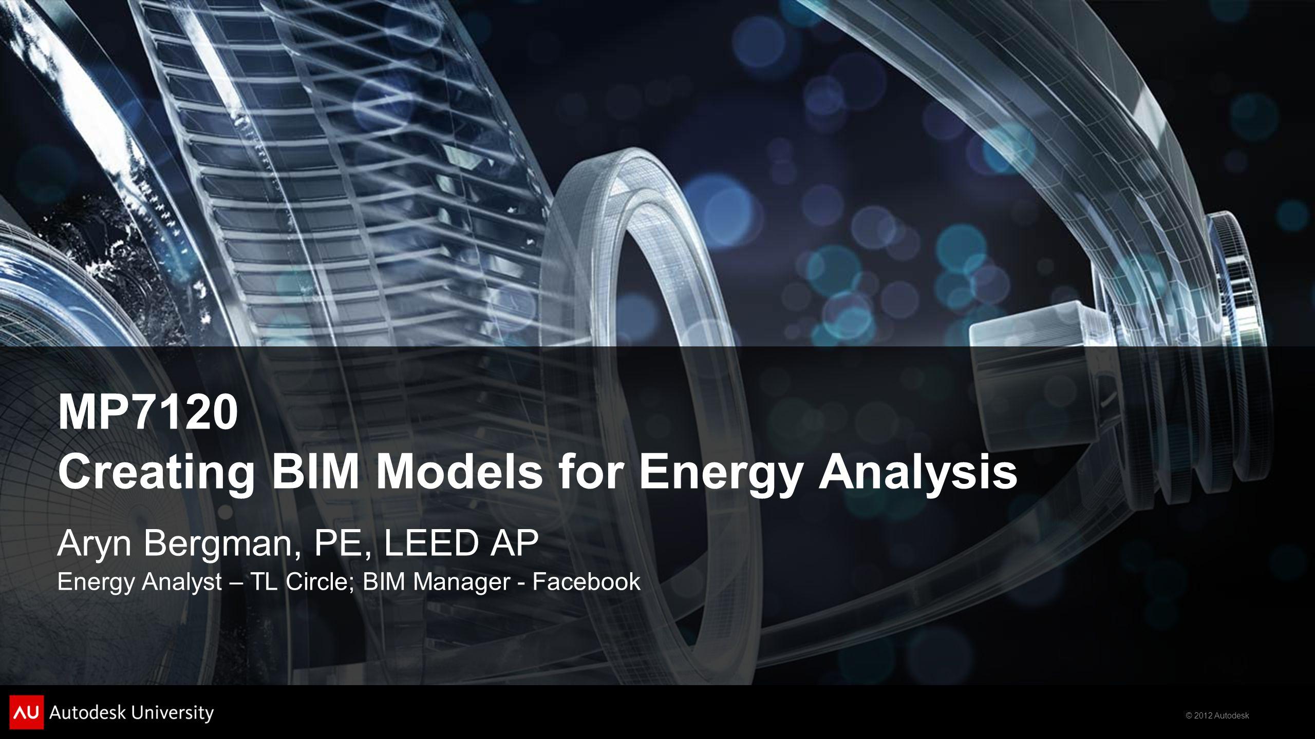 © 2012 Autodesk MP7120 Creating BIM Models for Energy Analysis Aryn Bergman, PE, LEED AP Energy Analyst – TL Circle; BIM Manager - Facebook