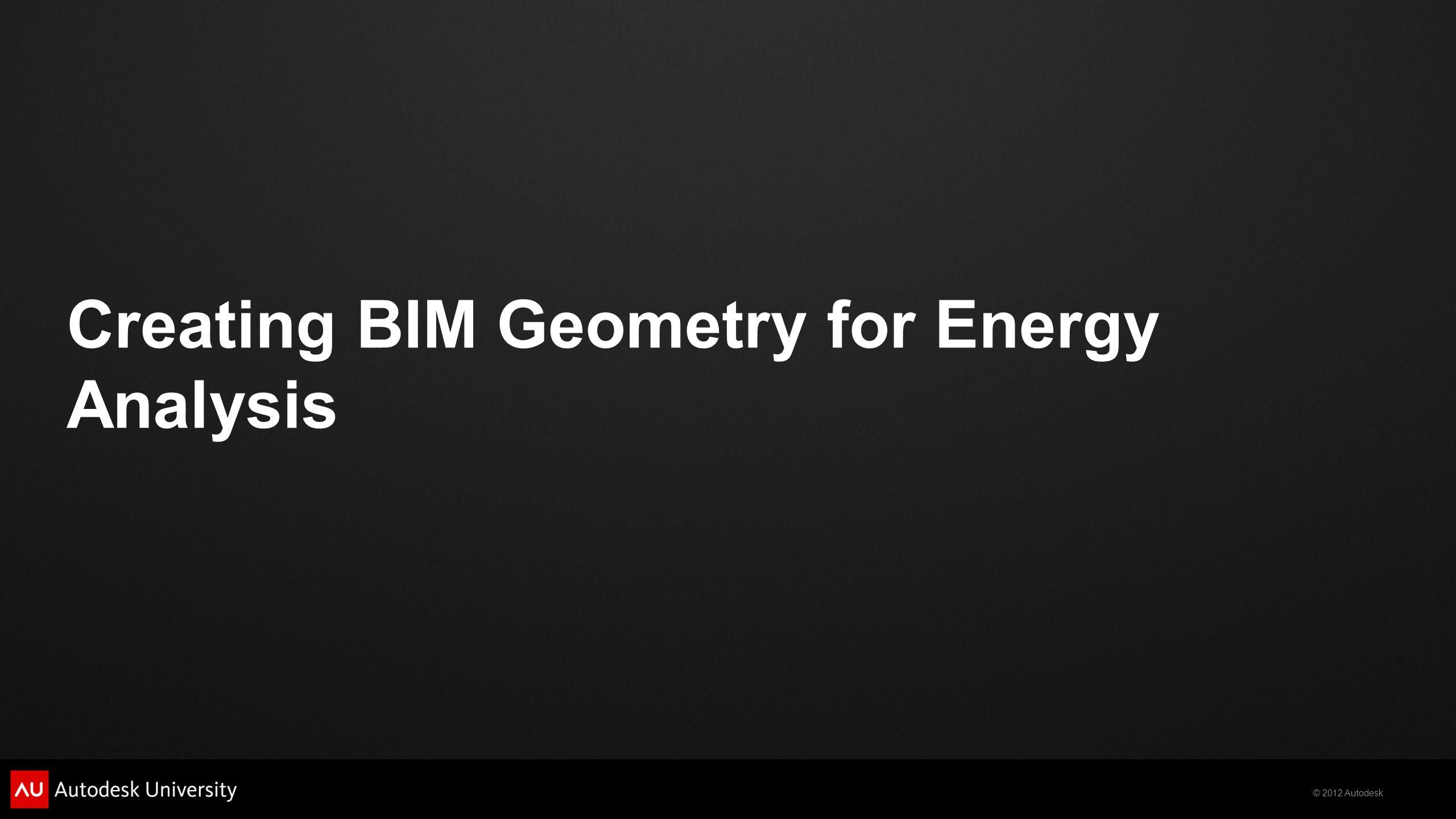 © 2012 Autodesk Creating BIM Geometry for Energy Analysis