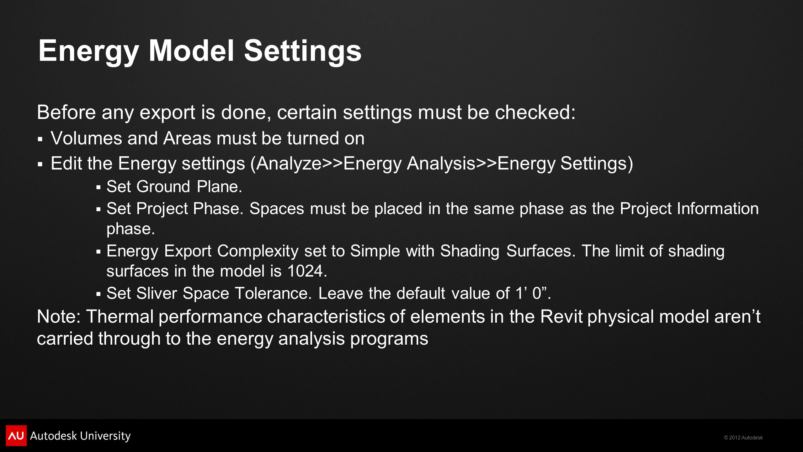 © 2012 Autodesk Energy Model Settings Before any export is done, certain settings must be checked: Volumes and Areas must be turned on Edit the Energy settings (Analyze>>Energy Analysis>>Energy Settings) Set Ground Plane.