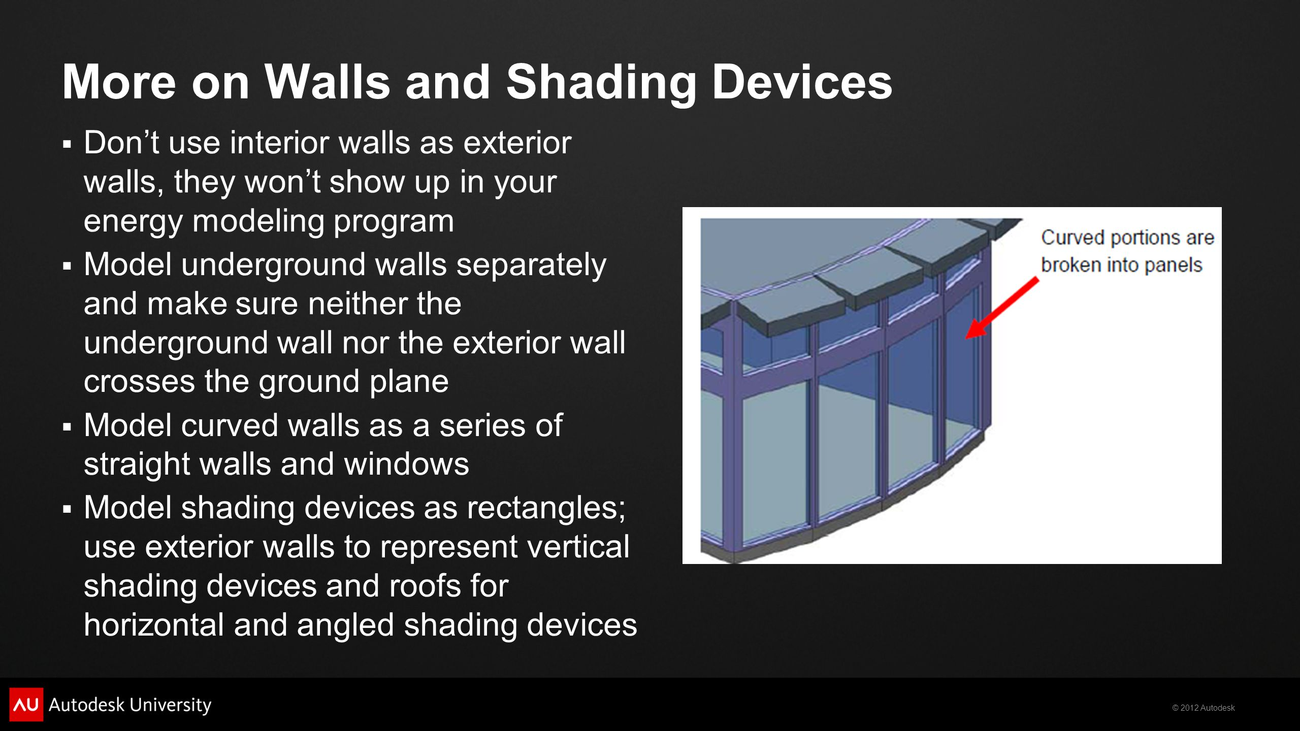 © 2012 Autodesk More on Walls and Shading Devices Dont use interior walls as exterior walls, they wont show up in your energy modeling program Model underground walls separately and make sure neither the underground wall nor the exterior wall crosses the ground plane Model curved walls as a series of straight walls and windows Model shading devices as rectangles; use exterior walls to represent vertical shading devices and roofs for horizontal and angled shading devices