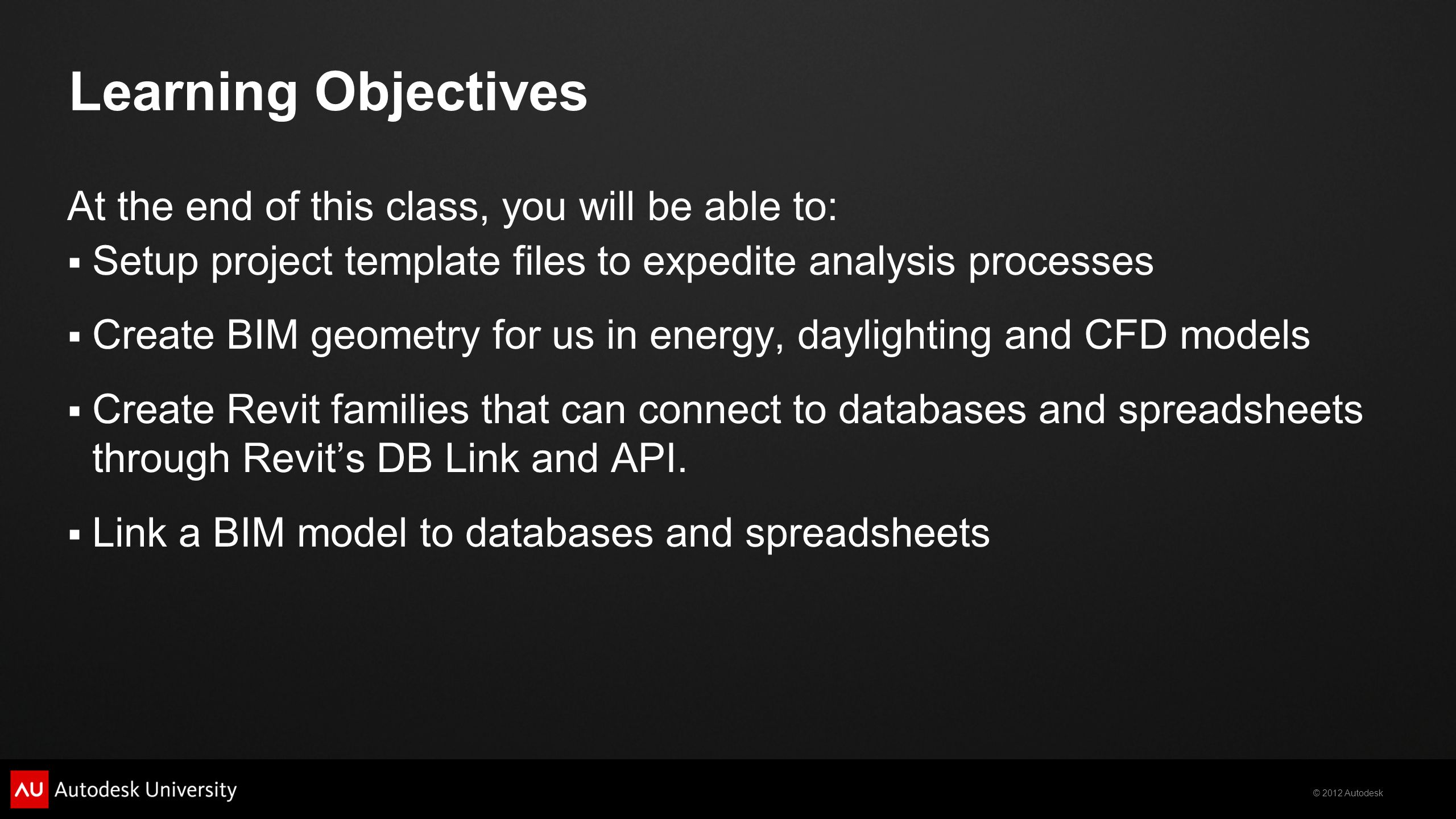 © 2012 Autodesk Learning Objectives At the end of this class, you will be able to: Setup project template files to expedite analysis processes Create BIM geometry for us in energy, daylighting and CFD models Create Revit families that can connect to databases and spreadsheets through Revits DB Link and API.