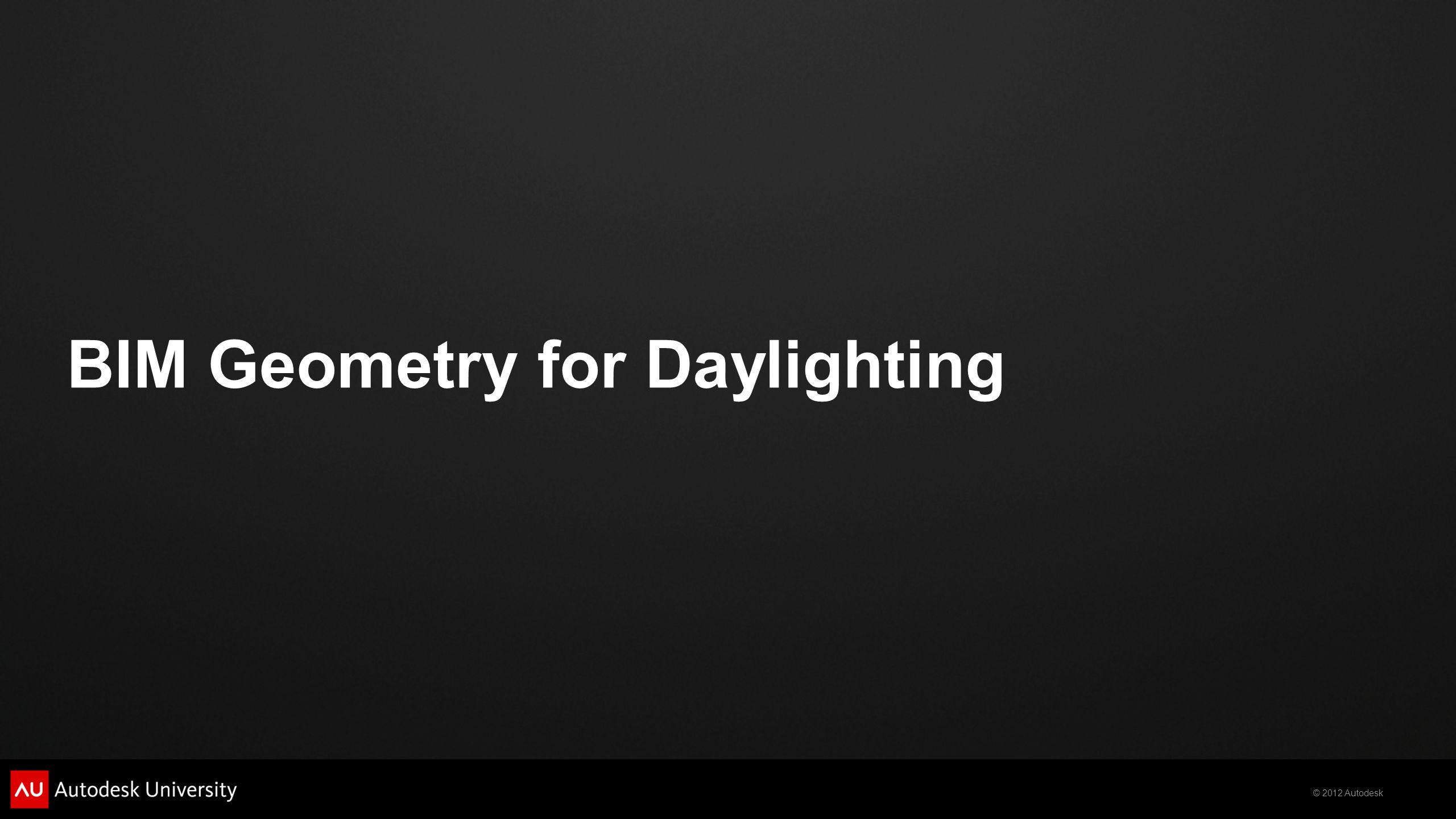 © 2012 Autodesk BIM Geometry for Daylighting