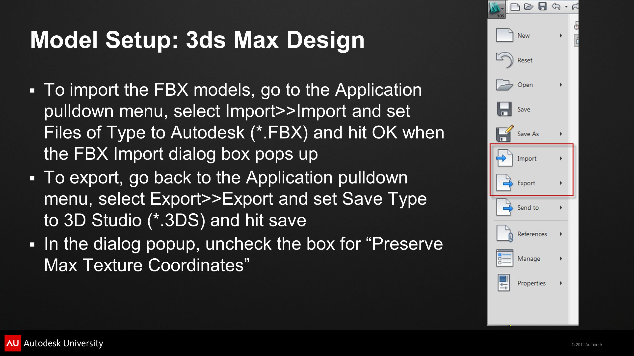 © 2012 Autodesk Model Setup: 3ds Max Design To import the FBX models, go to the Application pulldown menu, select Import>>Import and set Files of Type to Autodesk (*.FBX) and hit OK when the FBX Import dialog box pops up To export, go back to the Application pulldown menu, select Export>>Export and set Save Type to 3D Studio (*.3DS) and hit save In the dialog popup, uncheck the box for Preserve Max Texture Coordinates