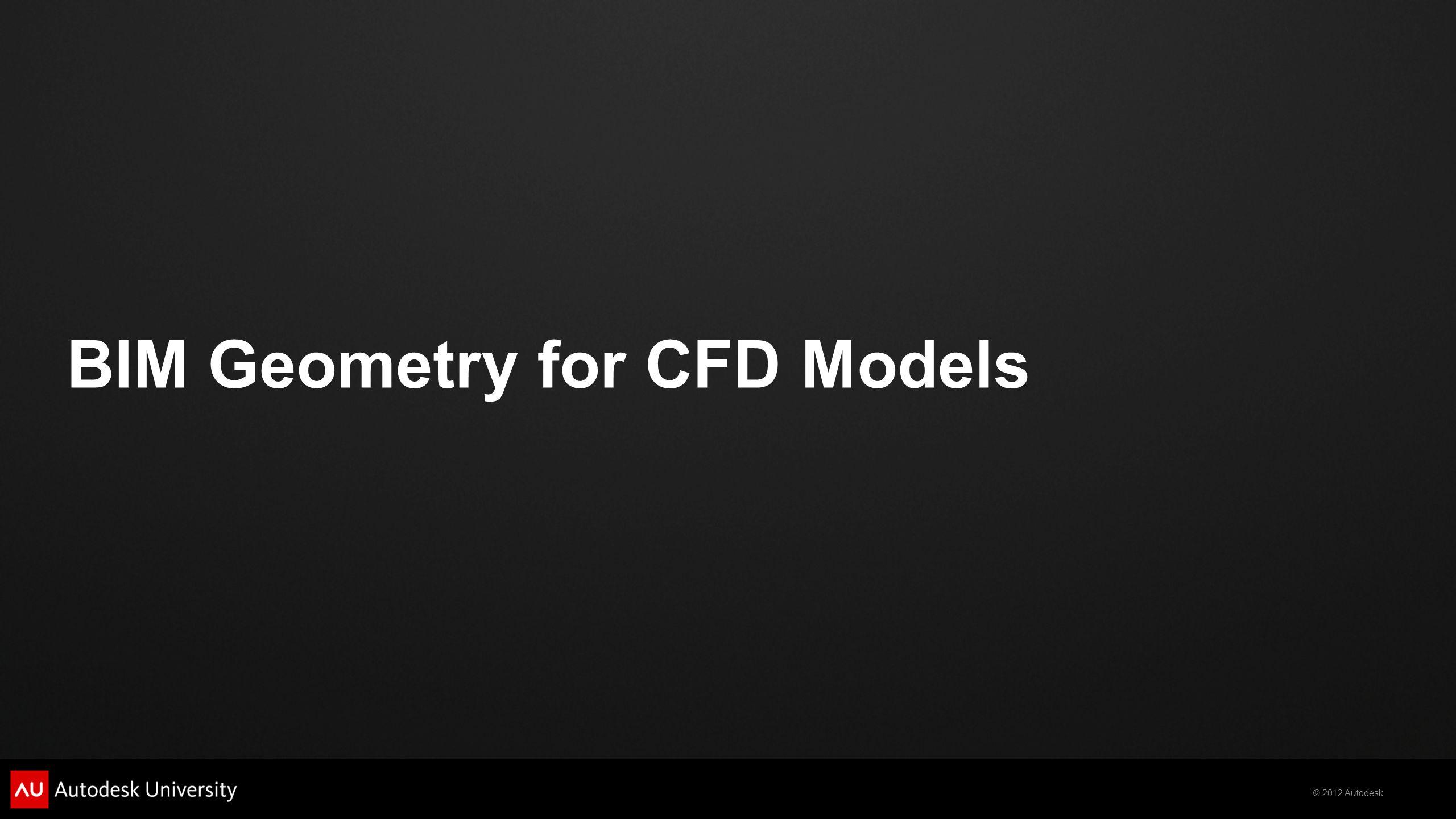 © 2012 Autodesk BIM Geometry for CFD Models
