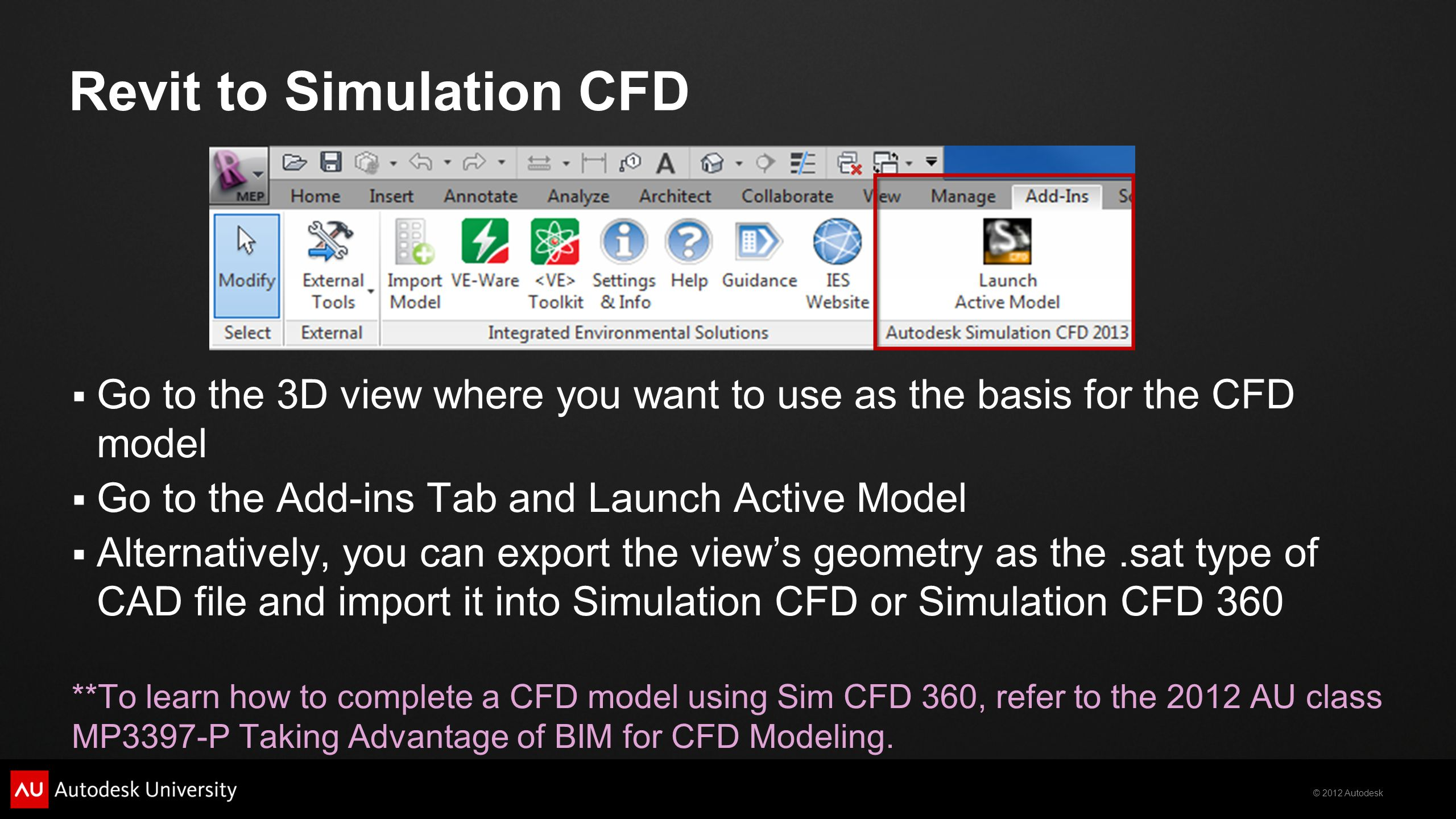 © 2012 Autodesk Revit to Simulation CFD Go to the 3D view where you want to use as the basis for the CFD model Go to the Add-ins Tab and Launch Active Model Alternatively, you can export the views geometry as the.sat type of CAD file and import it into Simulation CFD or Simulation CFD 360 **To learn how to complete a CFD model using Sim CFD 360, refer to the 2012 AU class MP3397-P Taking Advantage of BIM for CFD Modeling.