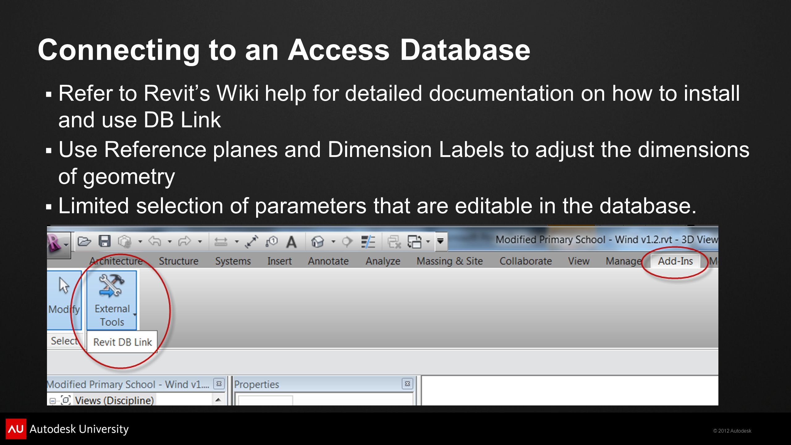 © 2012 Autodesk Connecting to an Access Database Refer to Revits Wiki help for detailed documentation on how to install and use DB Link Use Reference planes and Dimension Labels to adjust the dimensions of geometry Limited selection of parameters that are editable in the database.