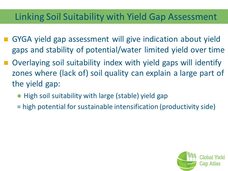 Linking Soil Suitability with Yield Gap Assessment GYGA yield gap assessment will give indication about yield gaps and stability of potential/water li