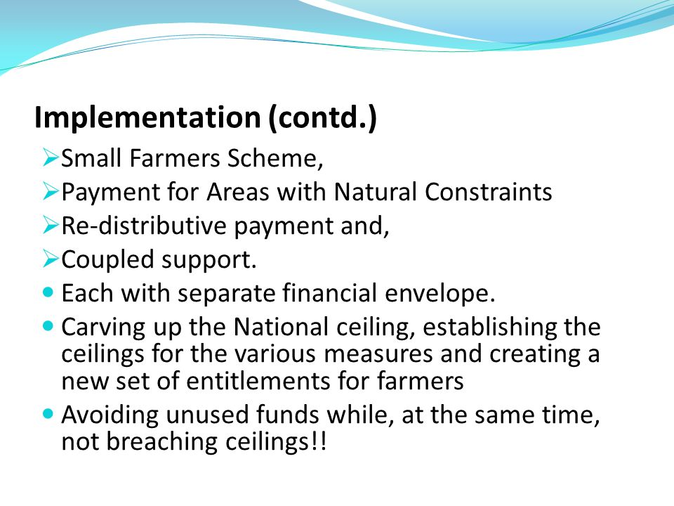 Implementation (contd.) Small Farmers Scheme, Payment for Areas with Natural Constraints Re-distributive payment and, Coupled support.