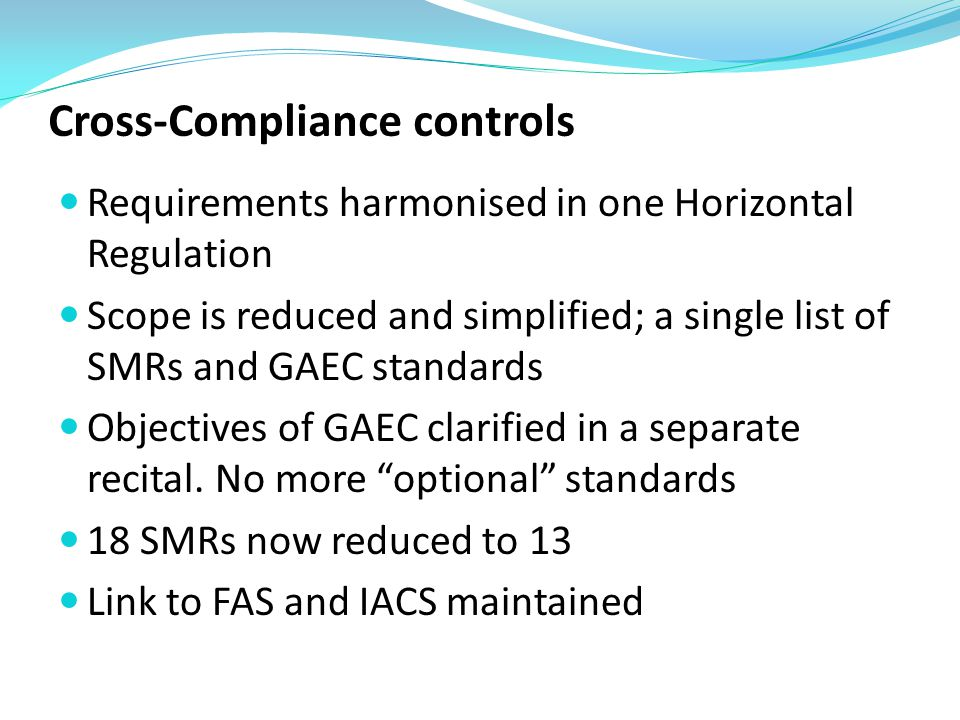 Cross-Compliance controls Requirements harmonised in one Horizontal Regulation Scope is reduced and simplified; a single list of SMRs and GAEC standards Objectives of GAEC clarified in a separate recital.