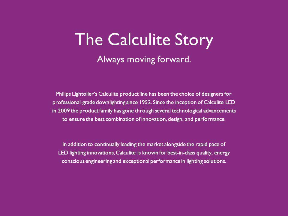The Calculite Story Always moving forward. Philips Lightolier's Calculite product line has been the choice of designers for professional-grade downlig
