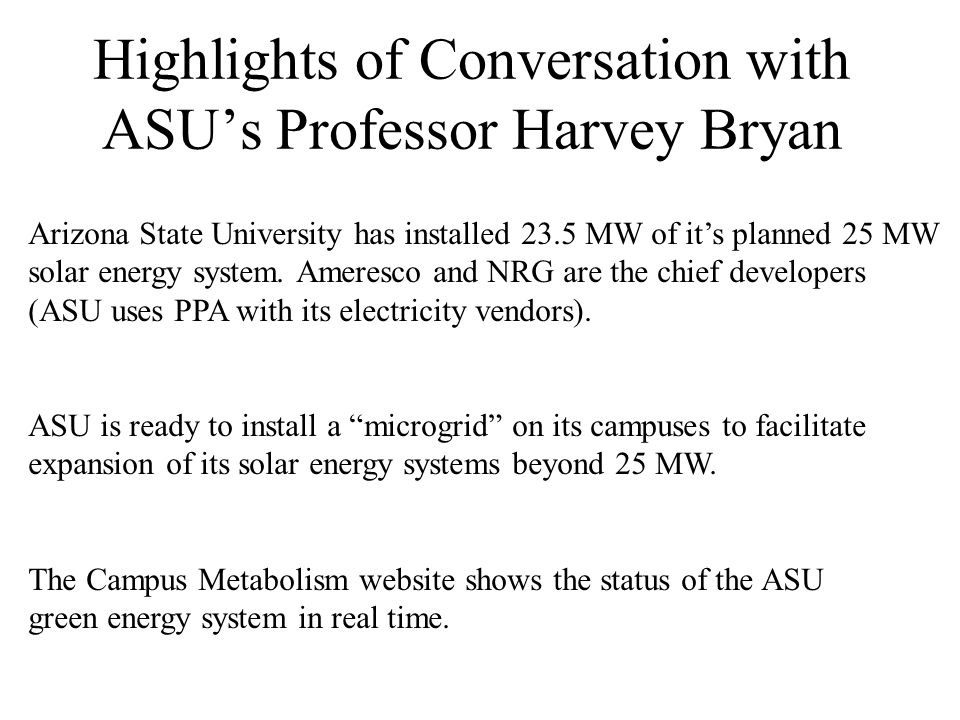 Highlights of Conversation with ASUs Professor Harvey Bryan Arizona State University has installed 23.5 MW of its planned 25 MW solar energy system.