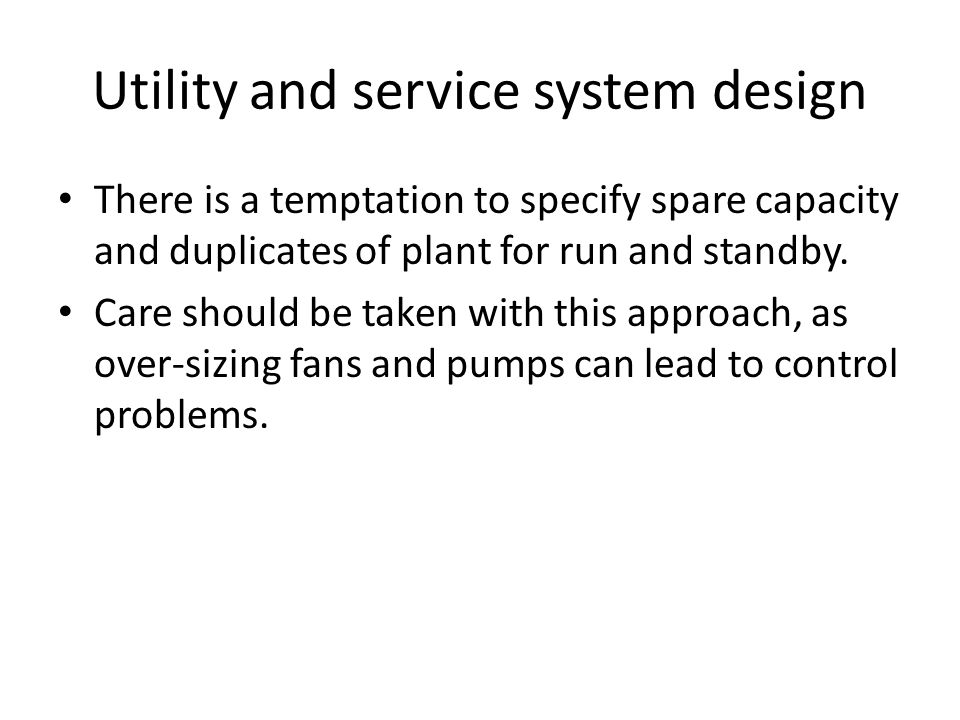Utility and service system design There is a temptation to specify spare capacity and duplicates of plant for run and standby. Care should be taken wi