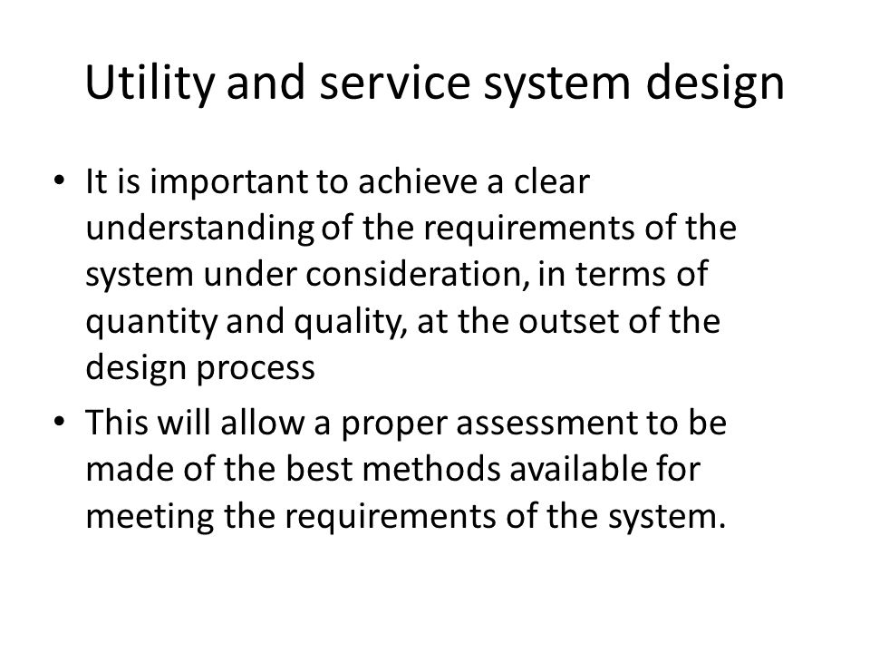 Utility and service system design It is important to achieve a clear understanding of the requirements of the system under consideration, in terms of