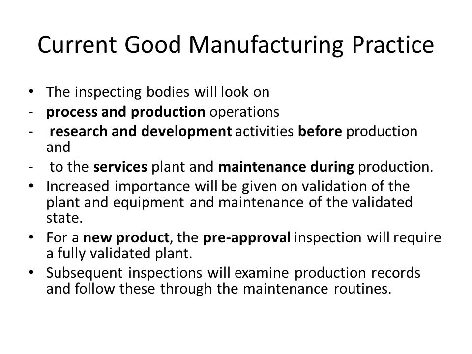 Current Good Manufacturing Practice The inspecting bodies will look on -process and production operations - research and development activities before