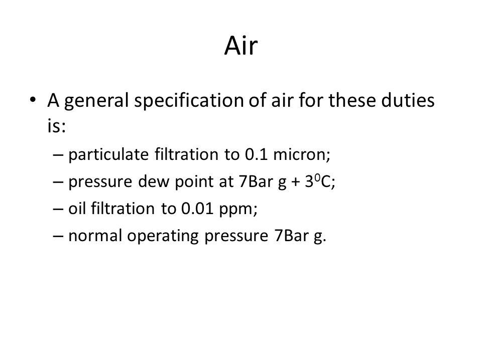 Air A general specification of air for these duties is: – particulate filtration to 0.1 micron; – pressure dew point at 7Bar g + 3 0 C; – oil filtrati