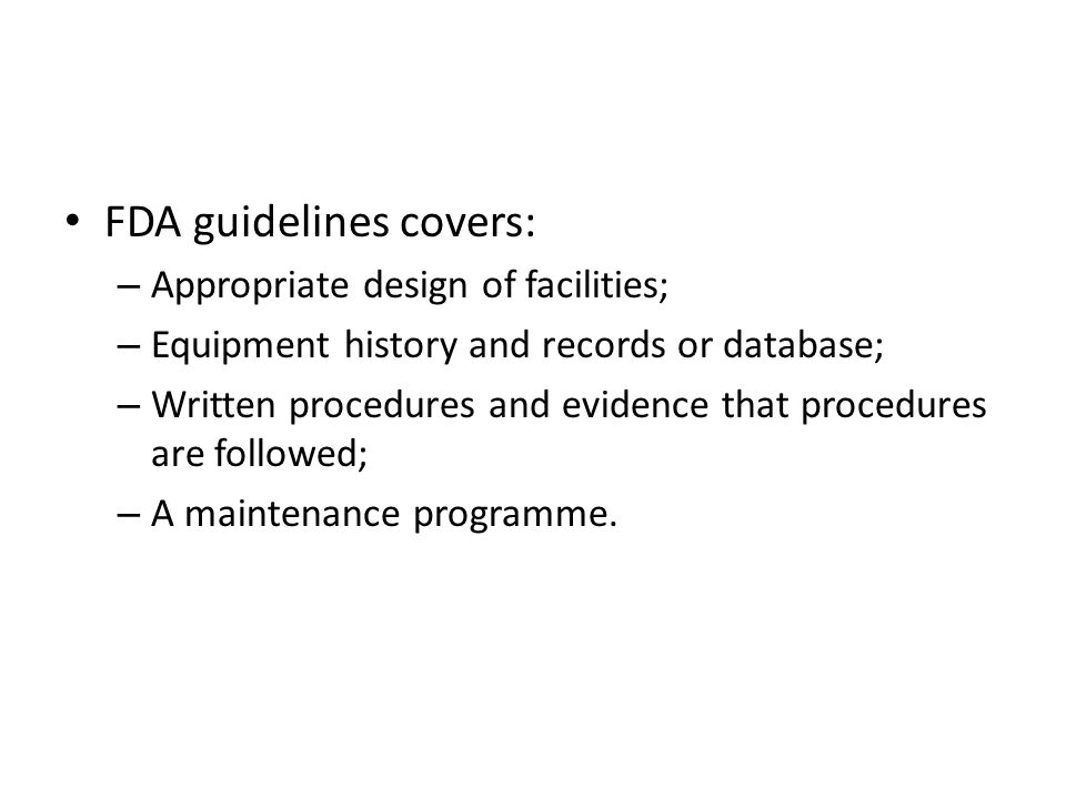 FDA guidelines covers: – Appropriate design of facilities; – Equipment history and records or database; – Written procedures and evidence that procedu