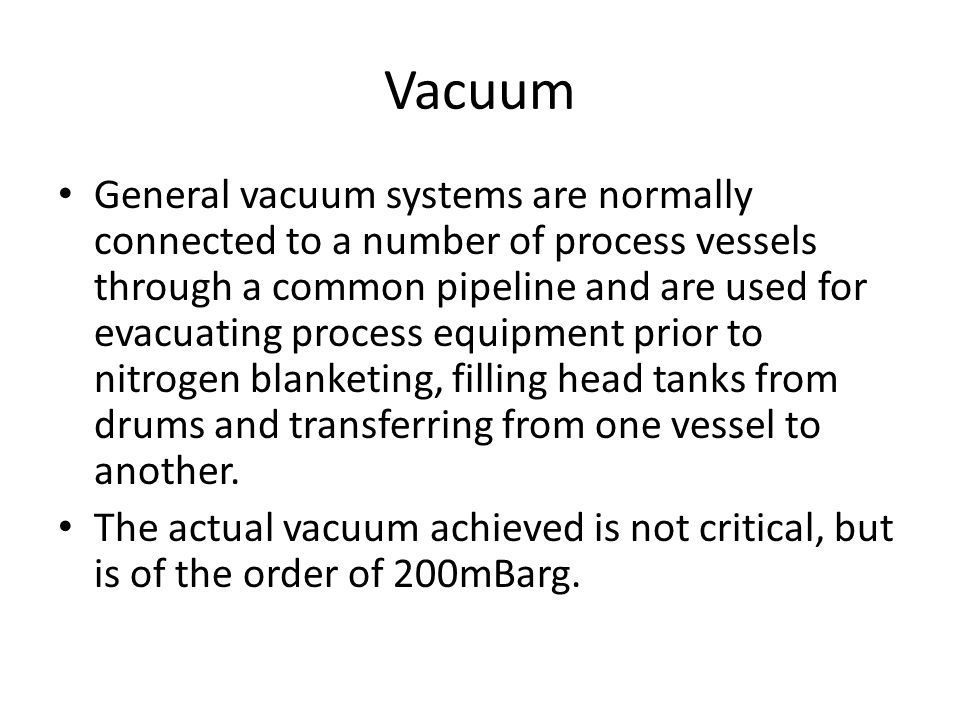 Vacuum General vacuum systems are normally connected to a number of process vessels through a common pipeline and are used for evacuating process equi