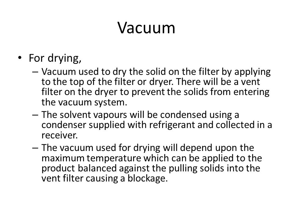 Vacuum For drying, – Vacuum used to dry the solid on the filter by applying to the top of the filter or dryer. There will be a vent filter on the drye