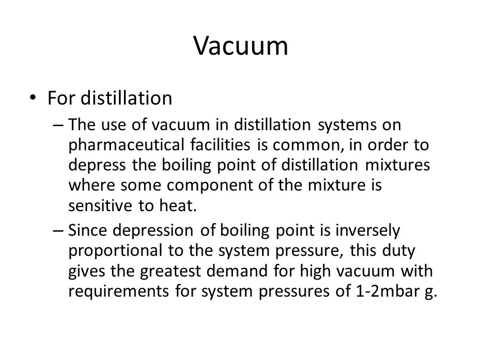 Vacuum For distillation – The use of vacuum in distillation systems on pharmaceutical facilities is common, in order to depress the boiling point of d