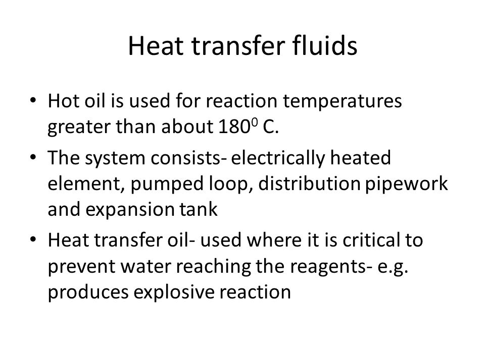 Heat transfer fluids Hot oil is used for reaction temperatures greater than about 180 0 C. The system consists- electrically heated element, pumped lo
