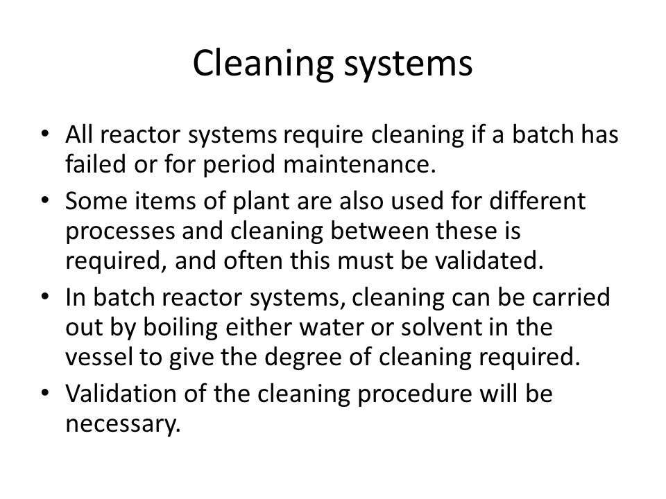 Cleaning systems All reactor systems require cleaning if a batch has failed or for period maintenance. Some items of plant are also used for different