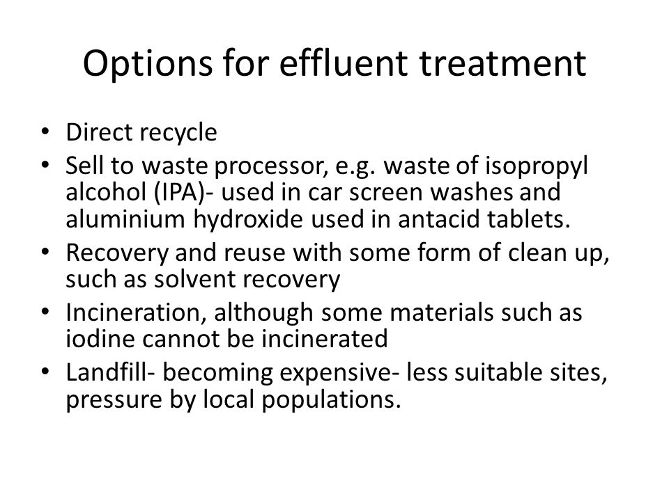 Options for effluent treatment Direct recycle Sell to waste processor, e.g. waste of isopropyl alcohol (IPA)- used in car screen washes and aluminium