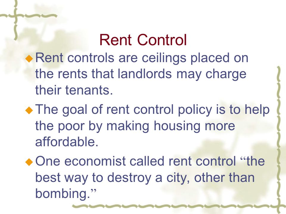 Rent Control u Rent controls are ceilings placed on the rents that landlords may charge their tenants.