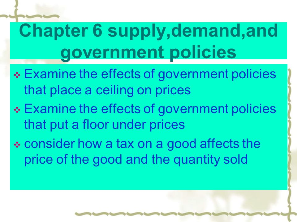 Chapter 6 supply,demand,and government policies Examine the effects of government policies that place a ceiling on prices Examine the effects of government policies that put a floor under prices consider how a tax on a good affects the price of the good and the quantity sold
