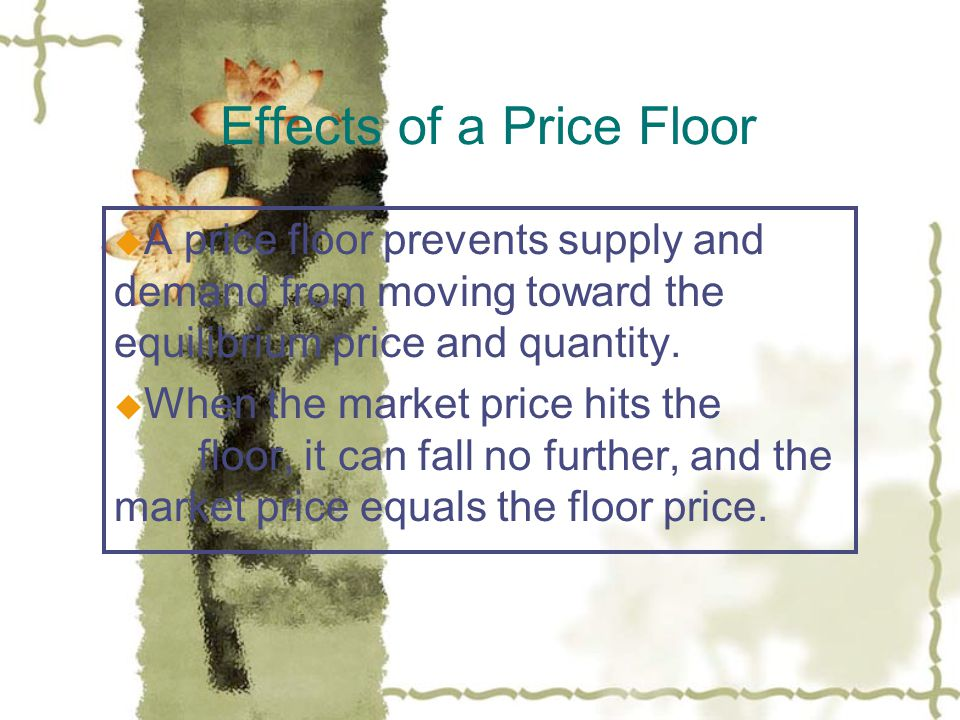 Effects of a Price Floor u A price floor prevents supply and demand from moving toward the equilibrium price and quantity.