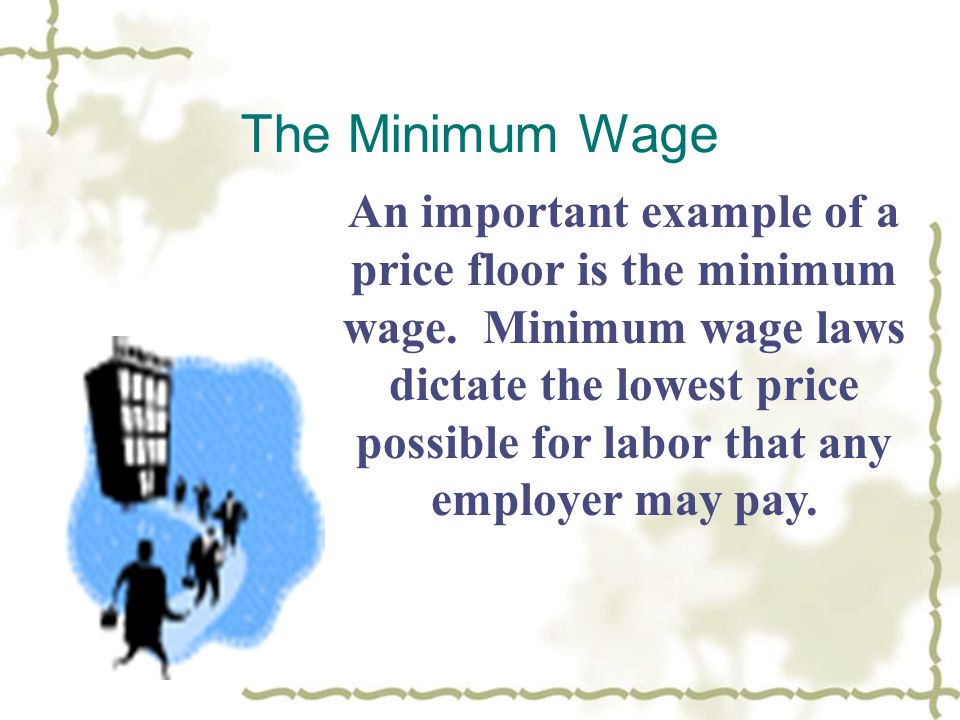 The Minimum Wage An important example of a price floor is the minimum wage.