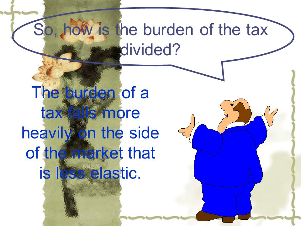 So, how is the burden of the tax divided.