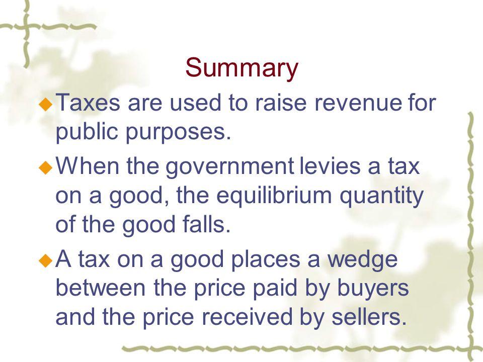Summary u Taxes are used to raise revenue for public purposes.
