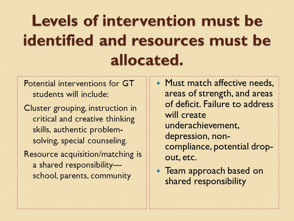 Levels of intervention must be identified and resources must be allocated. Potential interventions for GT students will include: Cluster grouping, ins